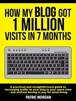 How My Blog Got 1 Million Visits In 7 Months: A practical and straightforward guide to increasing traffic to your blog in your spare time - and without having to pay for advertising by [Morgan, Patric]