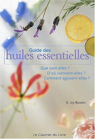 Guide des Huiles Essentielles : Que sont-elles ? D'où viennent-elles ? Comment agissent-elles ? par E-Joy Bowles