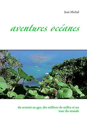 Aventures Océanes: du sextant au gps, des milliers de milles et un tour du monde