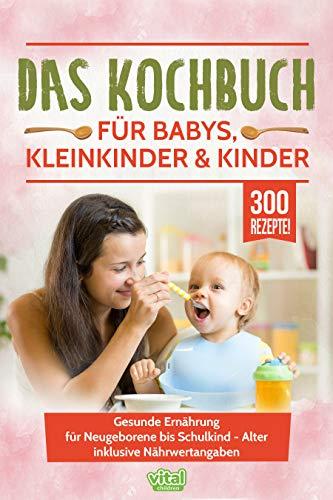 Das Kochbuch für Babys, Kleinkinder & Kinder: Gesunde Ernährung für Neugeborene bis Schulkind - Alter inklusive Nährwertangaben -