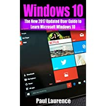 Windows 10: The New 2017 Updated User Guide to Learn Microsoft Windows 10  (tips and tricks, user manual,  2017 updated user guide) (windows,guide,general,all,new,user) (English Edition)