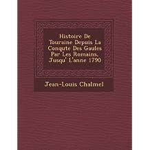 Histoire de Touraine Depuis La Conqu Te Des Gaules Par Les Romains, Jusqu' L'Ann E 1790