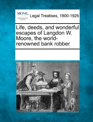 Life, deeds, and wonderful escapes of Langdon W. Moore, the world-renowned bank robber