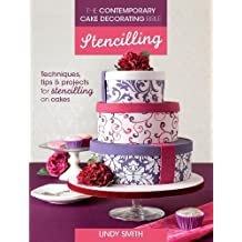 The Contemporary Cake Decorating Bible - Stencilling: Techniques, Tips and Projects for Stencilling on Cakes