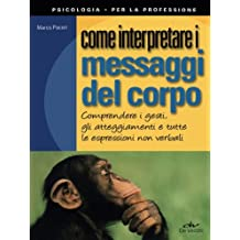 Come interpretare i messaggi del corpo: Comprendere I Gesti, Gli Atteggiamenti E Tutte Le Espressioni Non Verbali (Italian Edition)