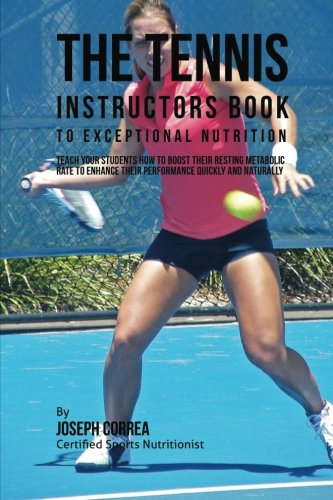 The Tennis Instructors Book to Exceptional Nutrition: Teach Your Students How To Boost Their Resting Metabolic Rate to Enhance Their Performance Quickly and Naturally por Joseph Correa