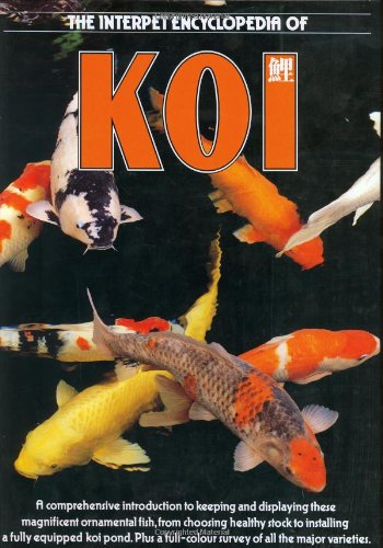 The Interpet Encyclopedia of Koi: A Comprehensive Introduction to Keeping and Displaying These Magnificent Ornamental Fish, from Choosing Healthy Stock to Installing a Fully Equipped -