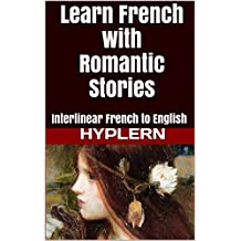 Learn French with Romantic Stories: Interlinear French to English (Learn French with Interlinear Stories for Beginners and Advanced Readers Book 7) (English Edition)