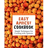 Easy Apricot Cookbook: 50 Delicious Apricot Recipes; Simple Techniques for Cooking with Apricots (English Edition)