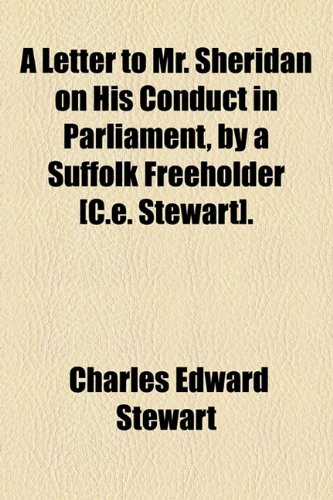 A Letter to Mr. Sheridan on His Conduct in Parliament, by a Suffolk Freeholder [C.e. Stewart].