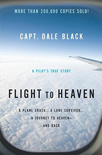 Flight to Heaven: A Plane Crash. . .A Lone Survivor. . .A Journey To Heaven--And Back