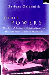 Other Powers: The Age of Suffrage, Spiritualism and the Scandalous Victoria Woodhull