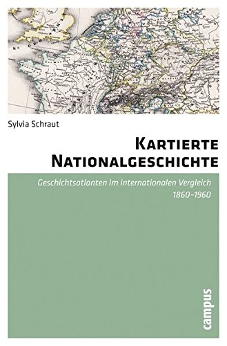Kartierte Nationalgeschichte: Geschichtsatlanten im internationalen Vergleich 1860-1960