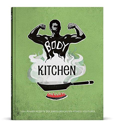 Body Kitchen - Das Fitness-Kochbuch: 100+ Power Rezepte der erfolgreichsten Fitness-YouTuber