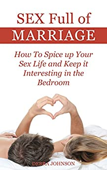 Sex Full of Marriage: How To Spice up Your sex life and Keep it Interesting in the Bedroom by [Johnson, Debra]