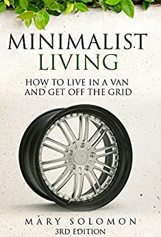 Minimalist Living: How To Live In A Van And Get Off The Grid (Simplify, Simple Living, Off The Grid, Minimalism, Homesteading, Self Sufficency) (English Edition) von [Solomon, Mary]