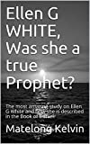 Ellen G WHITE, Was she a true Prophet?: The most amazing study on Ellen G White and how she is described in the Book of Daniel. (Seraphims Remedies 4)