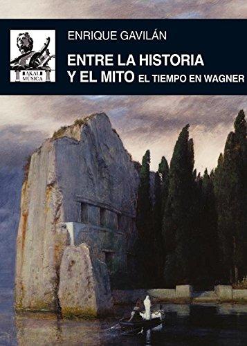 Entre La Historia Y El Mito. El Tiempo En Wagner (Música) por Enrique Gavilán Domínguez