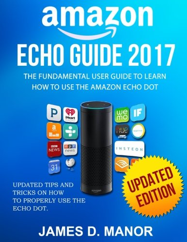 Preisvergleich Produktbild Amazon Echo Guide 2017: The Fundamental User Guide to Learn How to Use The Amazon Echo Dot (2nd Generation)
