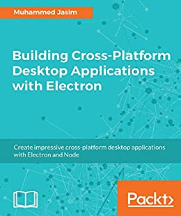Building Cross-Platform Desktop Applications with Electron by [Jasim, Muhammed]