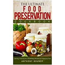 The Ultimate Food Preservation Cookbook: Canning, Freezing and Dehydrating Recipes for Preserving Food