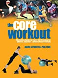 The Core Workout: A Definitive Guide to Swiss Ball Training for Athletes, Coaches and Fitness Professionals