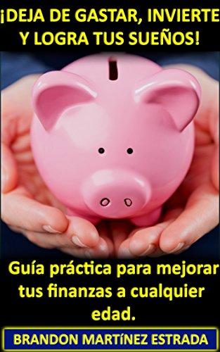 Descargar Libro ¡Deja de Gastar, Invierte y Logra tus Sueños! (Incluye Regalo Especial): Guía Práctica Para Mejorar tus Finanzas a Cualquier Edad de Brandon Martínez Estrada