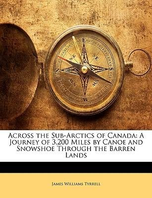 [(Across the Sub-Arctics of Canada: A Journey of 3,200 Miles by Canoe and Snowshoe Through the Barren Lands)] [Author: James Williams Tyrrell] published on (January, 2010)