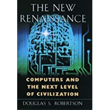 The New Renaissance: Computers & the Next Level of Civilization: Computers and the Next Level of Civilization