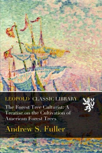 The Forest Tree Culturist: A Treatise on the Cultivation of American Forest Trees por Andrew S. Fuller