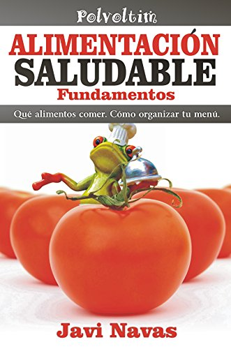 Alimentación saludable. Fundamentos: Qué alimentos comer. Cómo organizar tu menú. (Polvoltim. Vida sana nº 1) por Javi Navas