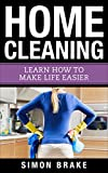Home Cleaning: Learn How To Make Life Easier (Interior Design, Home Organizing, Home Cleaning, Home Living, Home Construction, Home Design Book 7)