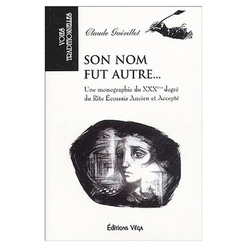 Son nom fut autre... : Une monographie du XXXe degré du Rite écossais ancien et accepté