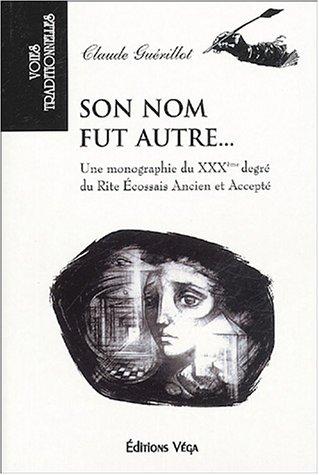 Son nom fut autre. : Une monographie du XXXe degré du Rite écossais ancien et accepté par Claude Guérillot