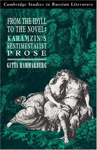From the Idyll to the Novel: Karamzin's Sentimentalist Prose (Cambridge Studies in Russian Literature)