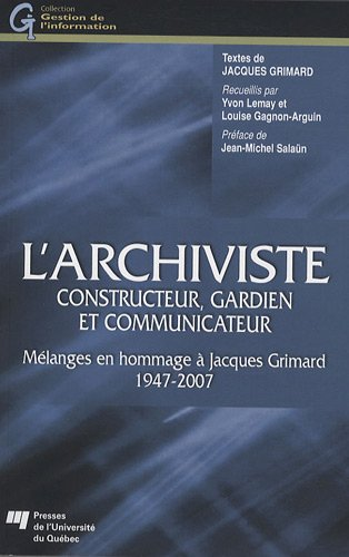 L'archiviste, constructeur, gardien et communicateur : Mélanges en hommages à Jacques Grimard 1947-2007
