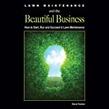 Lawn Maintenance and the Beautiful Business: How to Start, Run and Succeed in Lawn Maintenance
