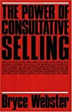 The Power of Consultative Selling by Bryce Webster (1987-04-10)