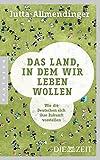 Das Land, in dem wir leben wollen: Wie die Deutschen sich ihre Zukunft vorstellen