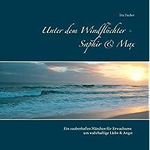 Unter dem Windflüchter - Saphir und Max: Ein zauberhaftes Märchen für Erwachsene um wahrhaftige Liebe und Angst