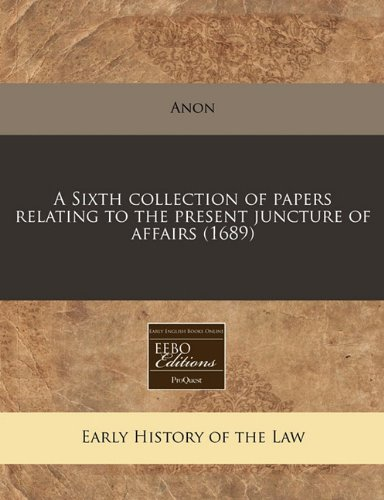 A Sixth collection of papers relating to the present juncture of affairs (1689) por Anon