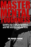 Master Mental Toughness: Insights Into Peak Performance Through Modern Day Science and the Ancient Martial Arts