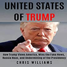 United States of Trump: How Trump Views America, Wins the Fake News, Russia Hoax, and Undermining of the Presidency