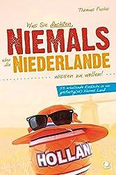 Was Sie dachten, NIEMALS über die NIEDERLANDE wissen zu wollen: 55 erhellende Einblicke in ein großartig(es) kleines Land (+ E-Book inside)