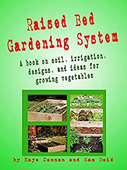 Raised Bed Gardening System: A book on soil, irrigation, designs and ideas for growing vegetables (Vegetable Gardening) by [Dennan, Kaye]