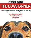 Dog Food Recipes, The Dogs Dinner: How to Prepare Nutritious and Healthy Meals for Your Dog. Includes Recipes For Home Made Food and Treats