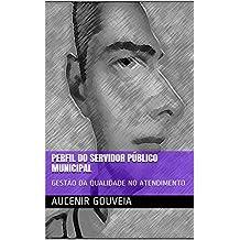 PERFIL DO SERVIDOR PÚBLICO MUNICIPAL: GESTÃO DA QUALIDADE NO ATENDIMENTO (Portuguese Edition)