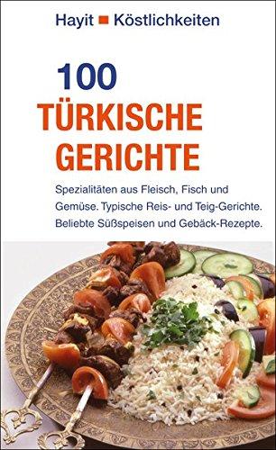 100 türkische Gerichte: Spezialitäten aus Fleisch, Fisch und Gemüse. Typische Reis- und Teig-Gerichte. Beliebte Süßspeisen und Gebäck-Rezepte. (Hayit Köstlichkeiten)