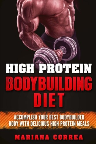 HIGH PROTEIN BODYBUILDING Diet: ACCOMPLISH YOUR BEST BODYBUILDER BODY With DELICIOUS HIGH PROTEIN FOODS