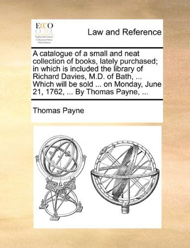 A catalogue of a small and neat collection of books, lately purchased; in which is included the library of Richard Davies, M.D. of Bath, ... Which ... June 21, 1762, ... By Thomas Payne, ... by Thomas Payne (2010-05-29)